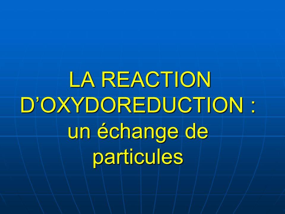 LA REACTION D'OXYDOREDUCTION : un échange de particules