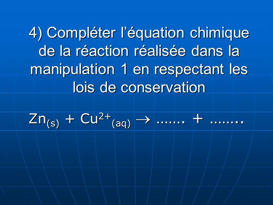 4) Compléter l'équation chimique de la réaction réalisée dans la manipulation 1 en respectant les lois de conservation