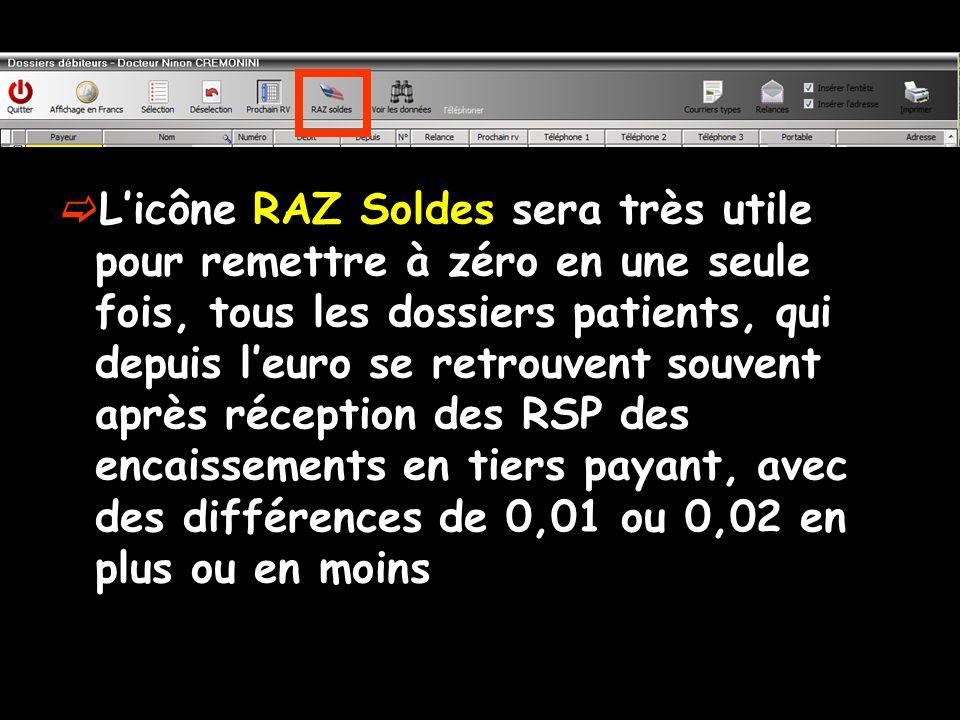 L'icône RAZ Soldes sera très utile pour remettre à zéro en une seule fois, tous les dossiers patients, qui depuis l'euro se retrouvent souvent après réception des RSP des encaissements en tiers payant, avec des différences de 0,01 ou 0,02 en plus ou en moins