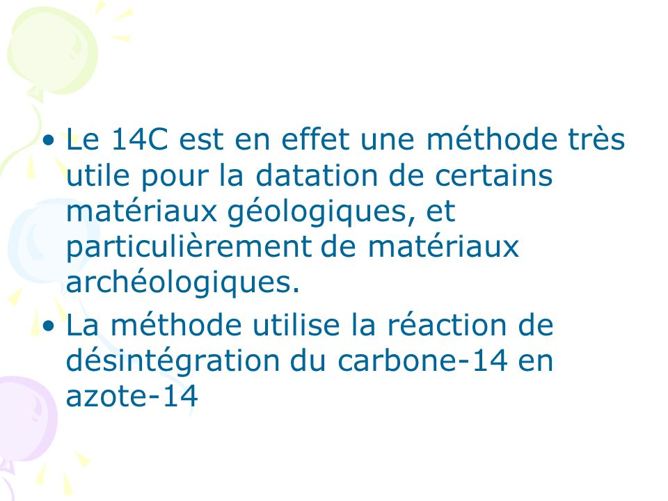 Le 14C est en effet une méthode très utile pour la datation de certains matériaux géologiques, et particulièrement de matériaux archéologiques.