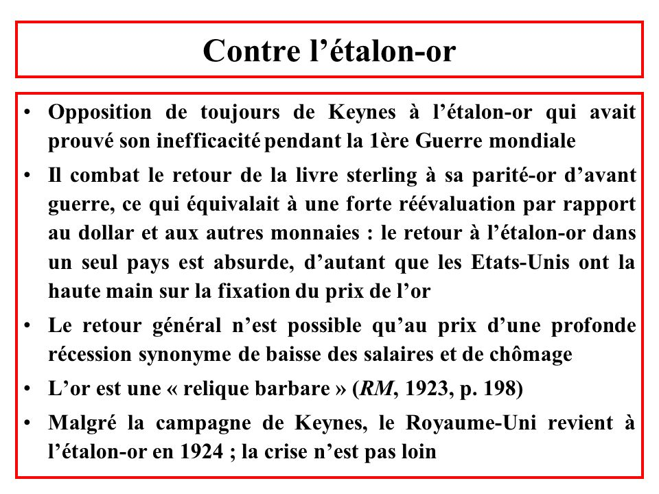 Contre l'étalon-or Opposition de toujours de Keynes à l'étalon-or qui avait prouvé son inefficacité pendant la 1ère Guerre mondiale.