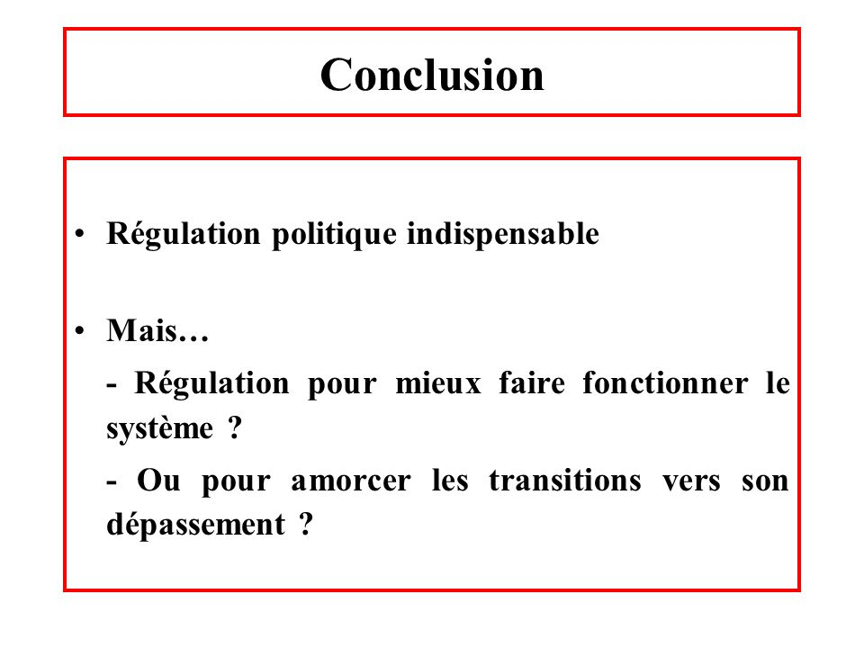 Conclusion Régulation politique indispensable Mais…