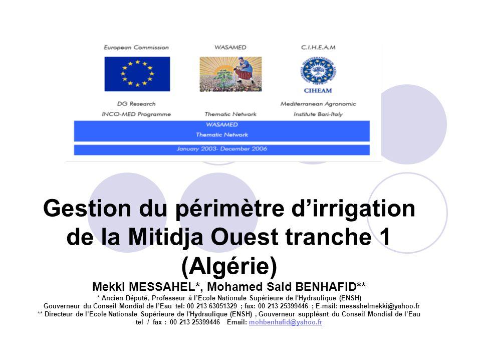 Gestion du périmètre d'irrigation de la Mitidja Ouest tranche 1 (Algérie) Mekki MESSAHEL*, Mohamed Said BENHAFID** * Ancien Député, Professeur à l'Ecole Nationale Supérieure de l Hydraulique (ENSH) Gouverneur du Conseil Mondial de l'Eau tel: 00 213 63051329 ; fax: 00 213 25399446 ; E-mail: messahelmekki@yahoo.fr ** Directeur de l'Ecole Nationale Supérieure de l Hydraulique (ENSH) , Gouverneur suppléant du Conseil Mondial de l'Eau tel / fax : 00 213 25399446 Email: mohbenhafid@yahoo.fr