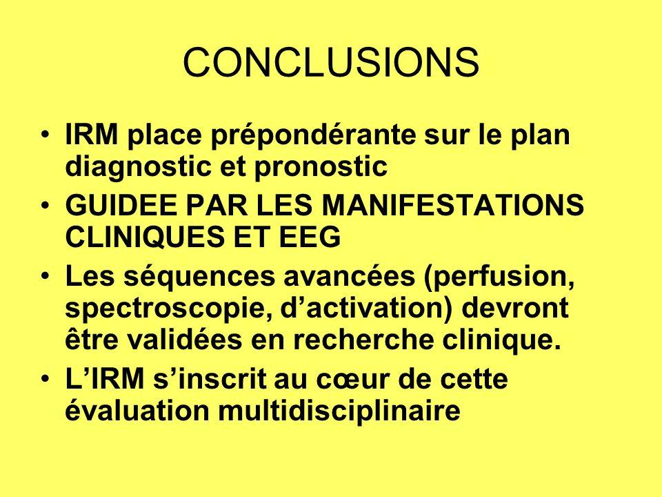 CONCLUSIONS IRM place prépondérante sur le plan diagnostic et pronostic. GUIDEE PAR LES MANIFESTATIONS CLINIQUES ET EEG.