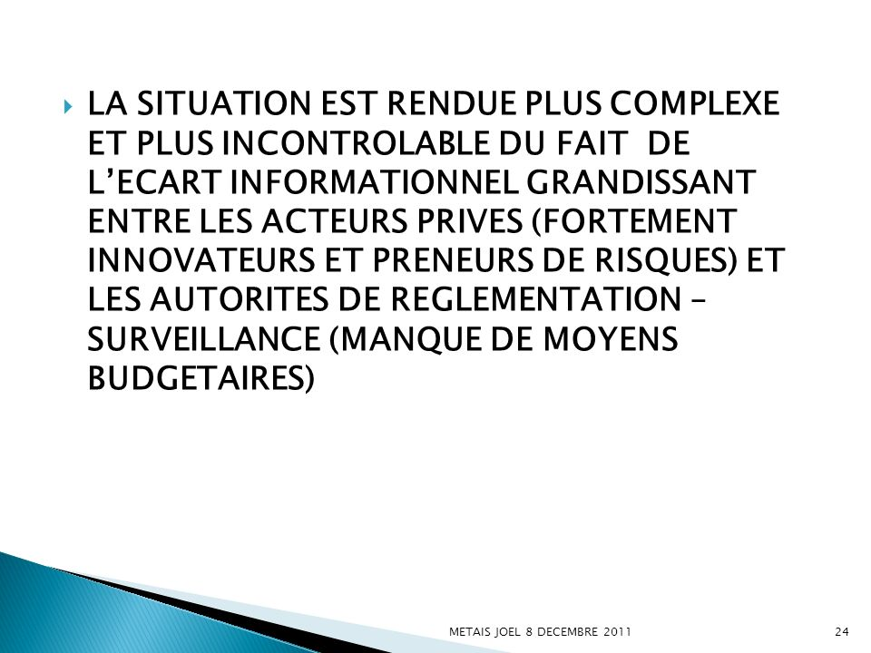 LA SITUATION EST RENDUE PLUS COMPLEXE ET PLUS INCONTROLABLE DU FAIT DE L'ECART INFORMATIONNEL GRANDISSANT ENTRE LES ACTEURS PRIVES (FORTEMENT INNOVATEURS ET PRENEURS DE RISQUES) ET LES AUTORITES DE REGLEMENTATION – SURVEILLANCE (MANQUE DE MOYENS BUDGETAIRES)