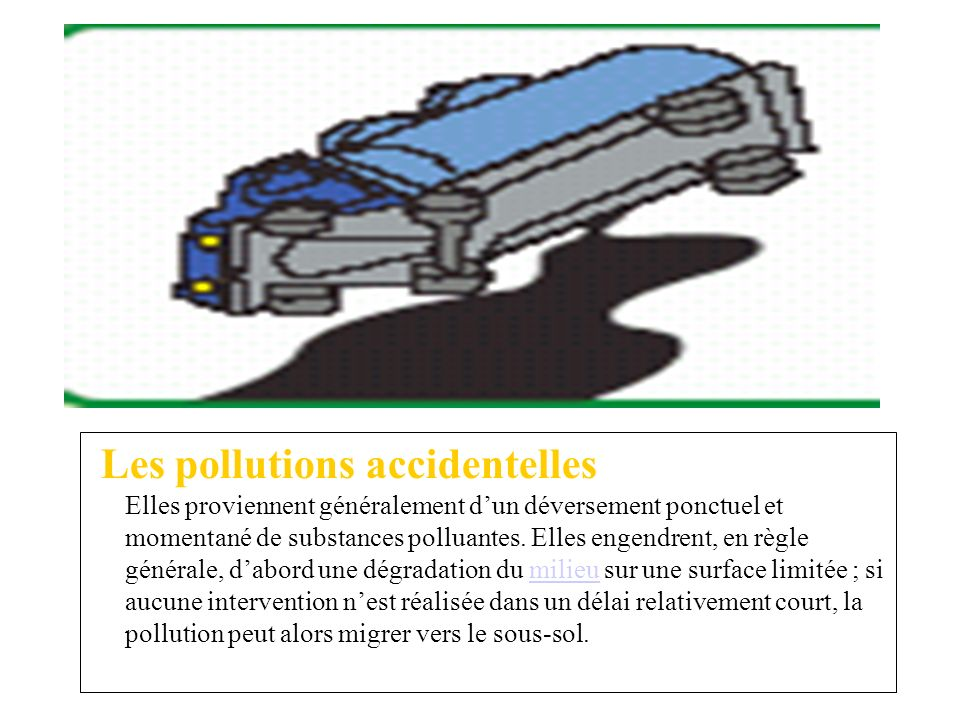 Les pollutions accidentelles Elles proviennent généralement d'un déversement ponctuel et momentané de substances polluantes.