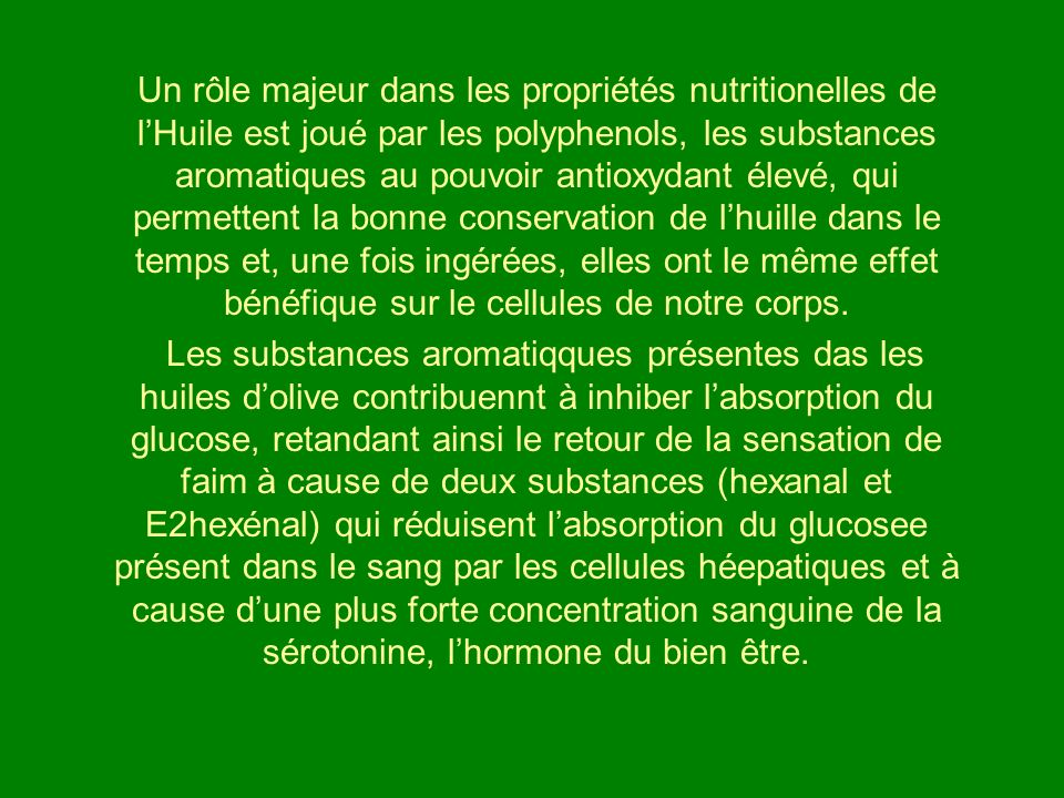 Un rôle majeur dans les propriétés nutritionelles de l'Huile est joué par les polyphenols, les substances aromatiques au pouvoir antioxydant élevé, qui permettent la bonne conservation de l'huille dans le temps et, une fois ingérées, elles ont le même effet bénéfique sur le cellules de notre corps.