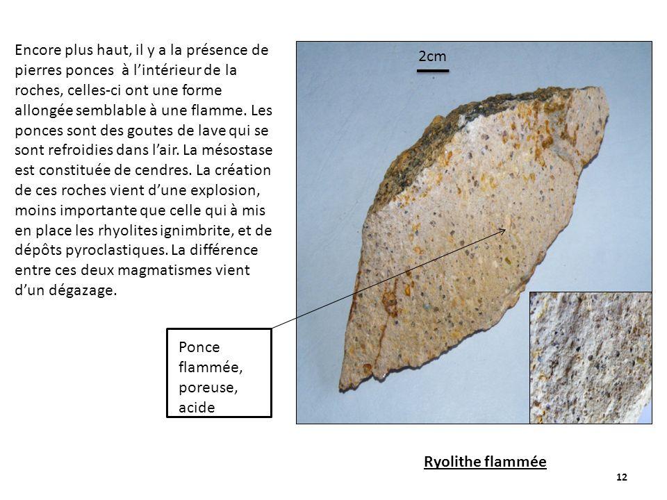 Encore plus haut, il y a la présence de pierres ponces à l'intérieur de la roches, celles-ci ont une forme allongée semblable à une flamme. Les ponces sont des goutes de lave qui se sont refroidies dans l'air. La mésostase est constituée de cendres. La création de ces roches vient d'une explosion, moins importante que celle qui à mis en place les rhyolites ignimbrite, et de dépôts pyroclastiques. La différence entre ces deux magmatismes vient d'un dégazage.