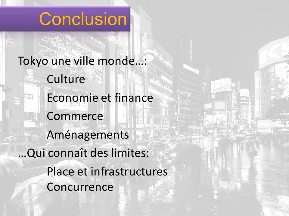 Conclusion Tokyo une ville monde…: Culture Economie et finance Commerce Aménagements …Qui connaît des limites: Place et infrastructures Concurrence