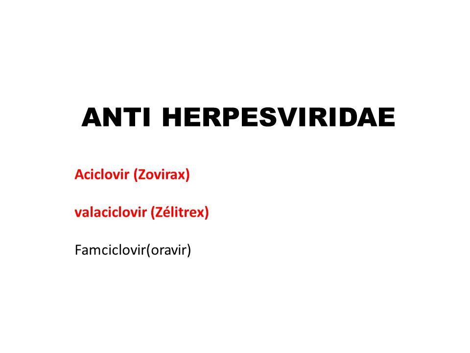 ANTI HERPESVIRIDAE Aciclovir (Zovirax) valaciclovir (Zélitrex)