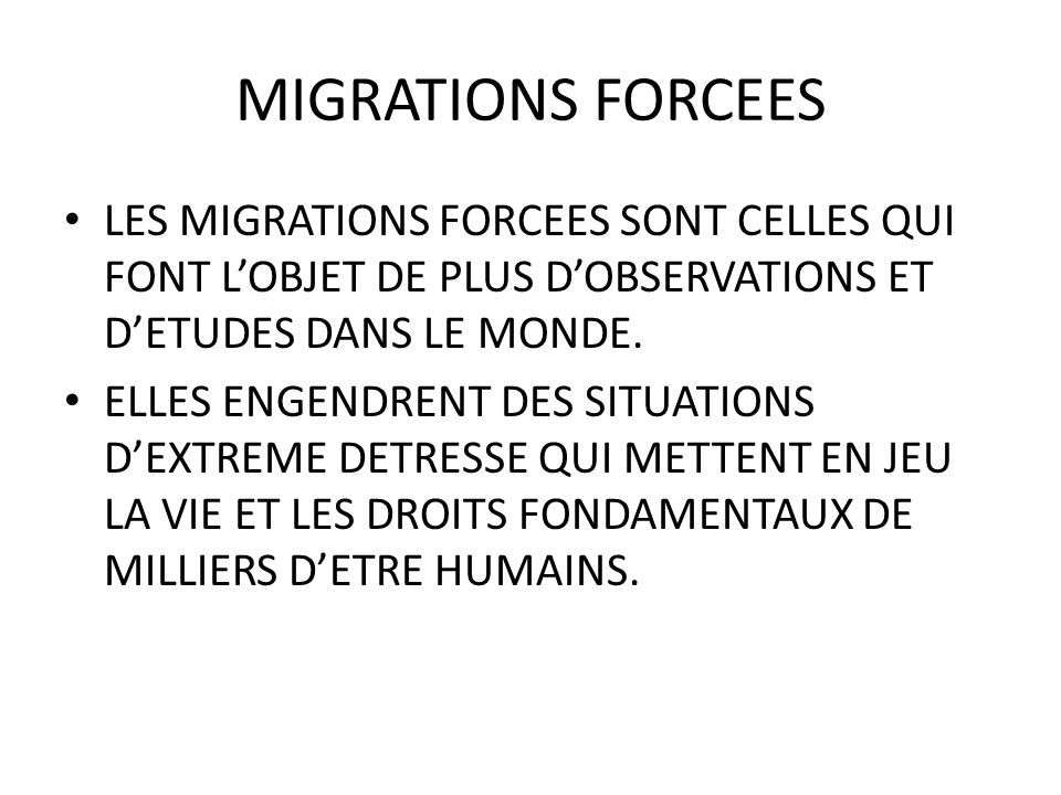 MIGRATIONS FORCEES LES MIGRATIONS FORCEES SONT CELLES QUI FONT L'OBJET DE PLUS D'OBSERVATIONS ET D'ETUDES DANS LE MONDE.