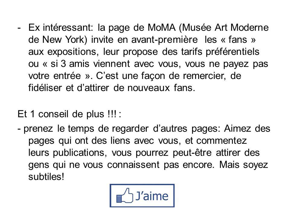 Ex intéressant: la page de MoMA (Musée Art Moderne de New York) invite en avant-première les « fans » aux expositions, leur propose des tarifs préférentiels ou « si 3 amis viennent avec vous, vous ne payez pas votre entrée ». C'est une façon de remercier, de fidéliser et d'attirer de nouveaux fans.