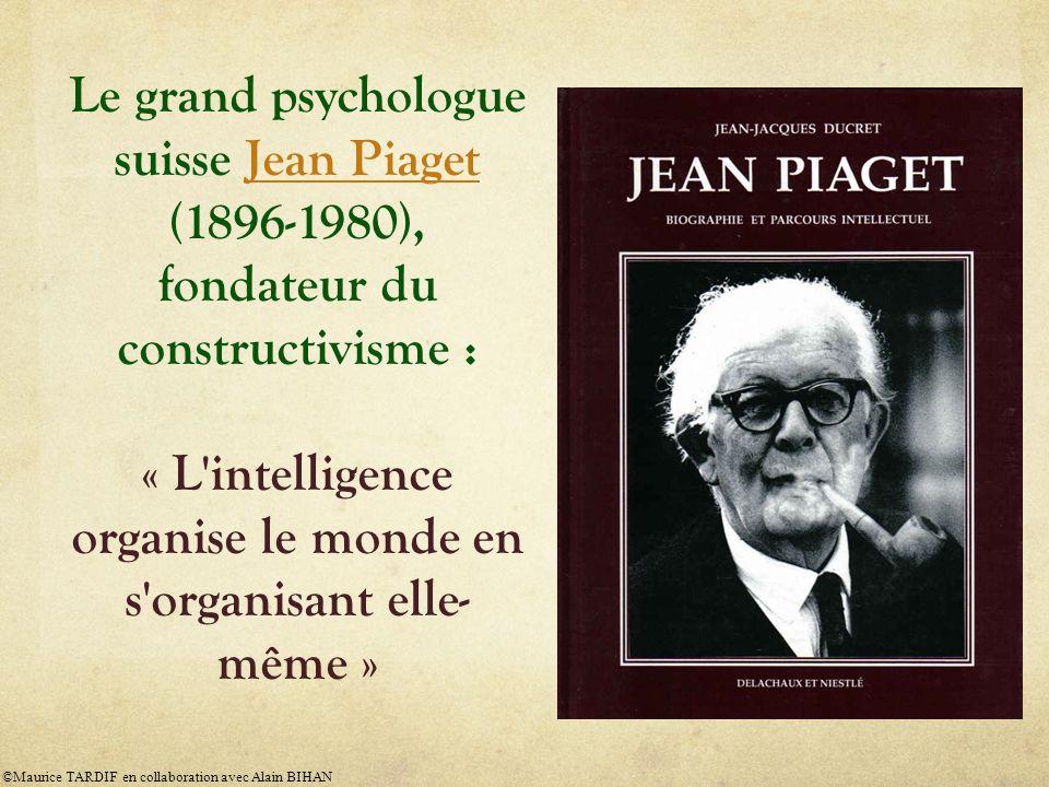 Le grand psychologue suisse Jean Piaget (1896-1980), fondateur du constructivisme : « L intelligence organise le monde en s organisant elle-même »