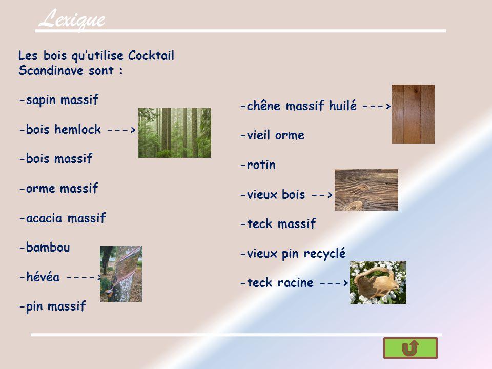 Lexique Les bois qu'utilise Cocktail Scandinave sont : -sapin massif