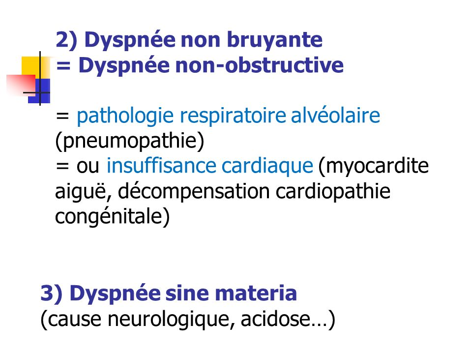 2) Dyspnée non bruyante = Dyspnée non-obstructive = pathologie respiratoire alvéolaire (pneumopathie) = ou insuffisance cardiaque (myocardite aiguë, décompensation cardiopathie congénitale)