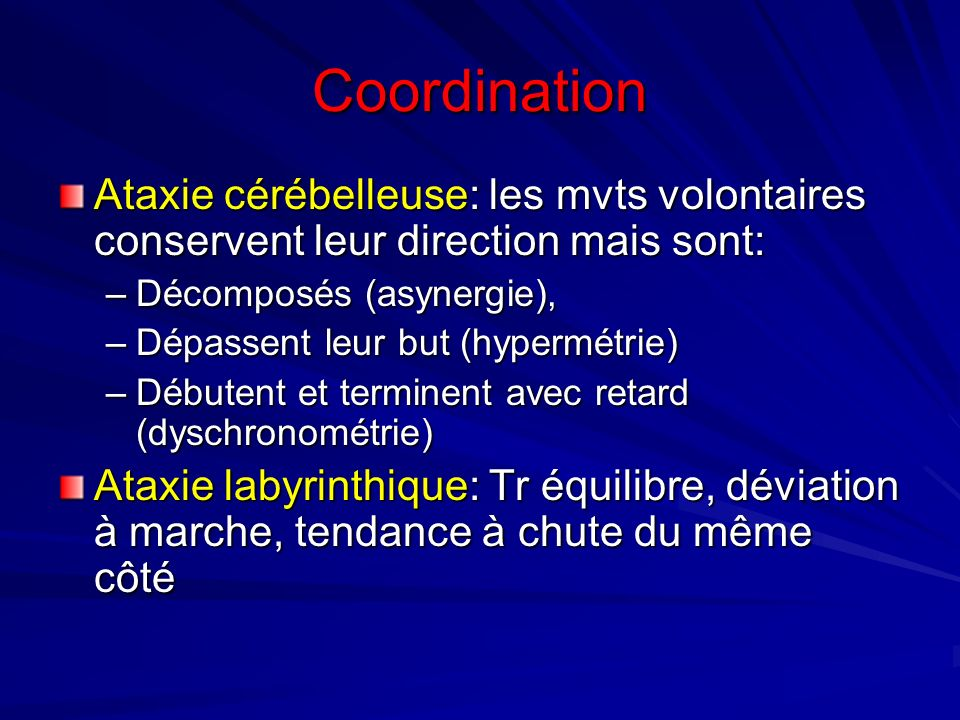 Coordination Ataxie cérébelleuse: les mvts volontaires conservent leur direction mais sont: Décomposés (asynergie),