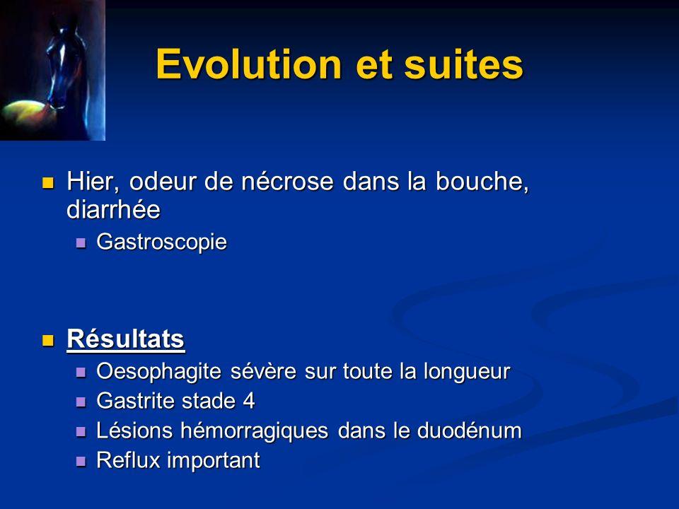 Evolution et suites Hier, odeur de nécrose dans la bouche, diarrhée