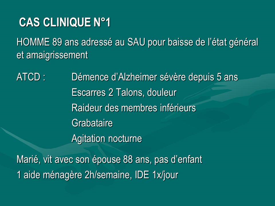 CAS CLINIQUE N°1 HOMME 89 ans adressé au SAU pour baisse de l'état général et amaigrissement. ATCD : Démence d'Alzheimer sévère depuis 5 ans.