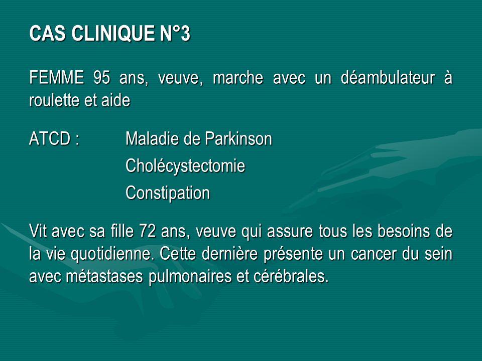 CAS CLINIQUE N°3 FEMME 95 ans, veuve, marche avec un déambulateur à roulette et aide. ATCD : Maladie de Parkinson.