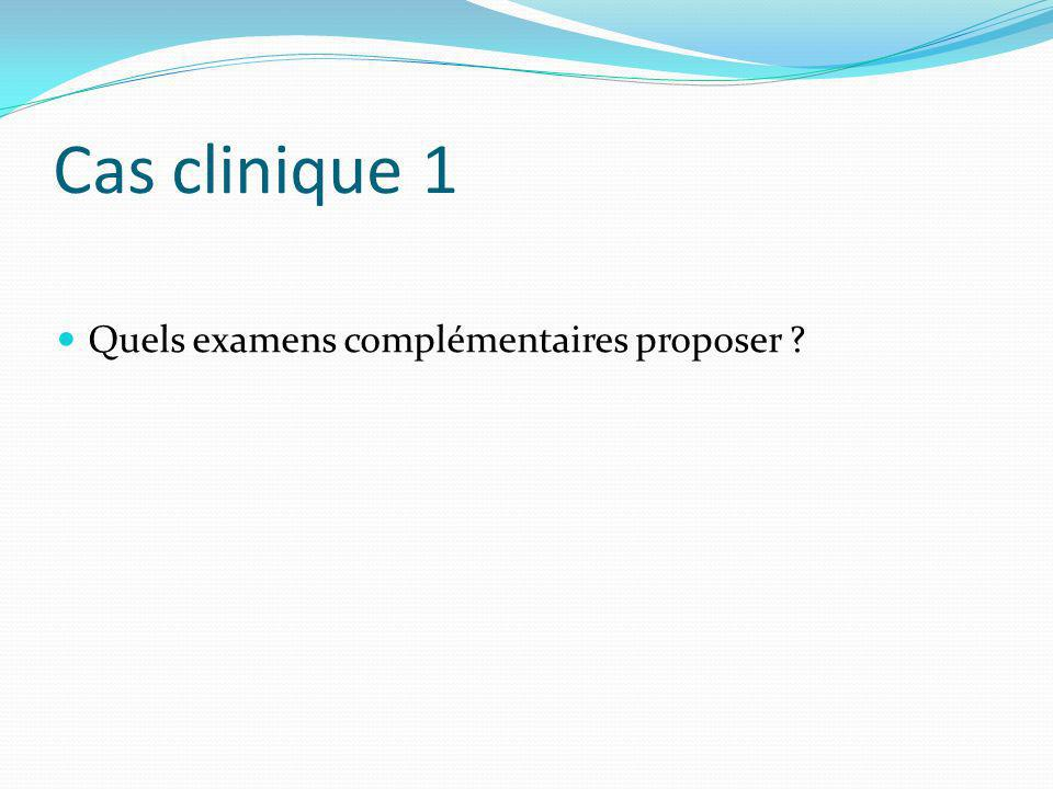 Cas clinique 1 Quels examens complémentaires proposer