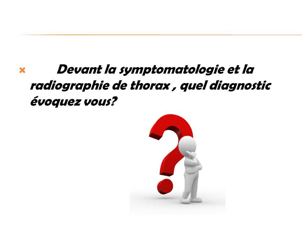 Devant la symptomatologie et la radiographie de thorax , quel diagnostic évoquez vous