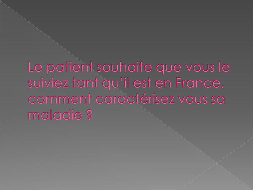 Le patient souhaite que vous le suiviez tant qu'il est en France, comment caractérisez vous sa maladie