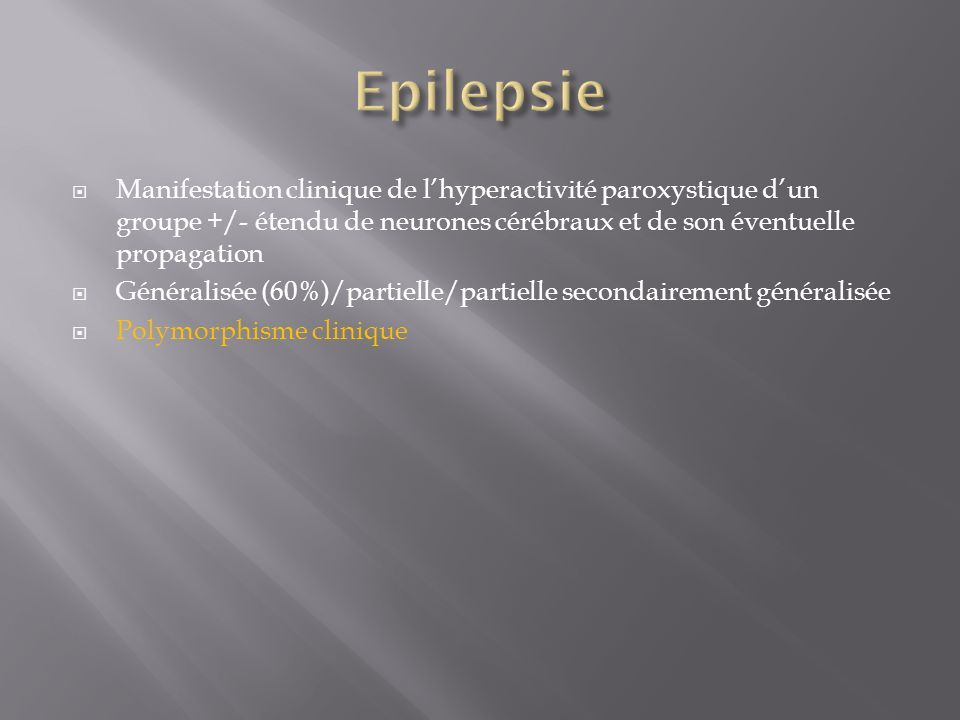 EpilepsieManifestation clinique de l'hyperactivité paroxystique d'un groupe +/- étendu de neurones cérébraux et de son éventuelle propagation.