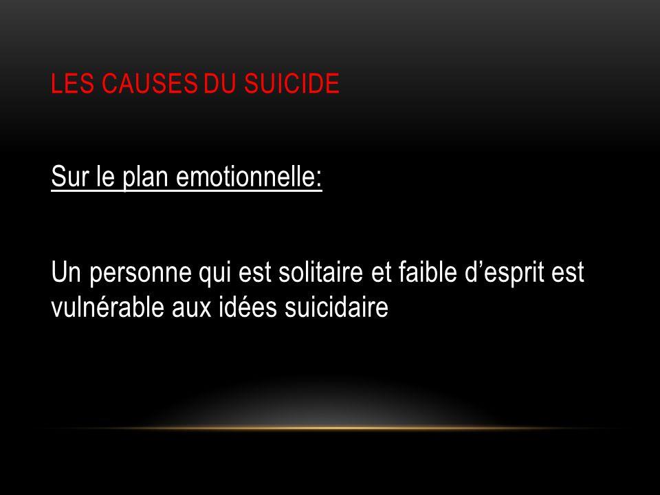 LES CAUSES DU SUICIDE Sur le plan emotionnelle: Un personne qui est solitaire et faible d'esprit est vulnérable aux idées suicidaire