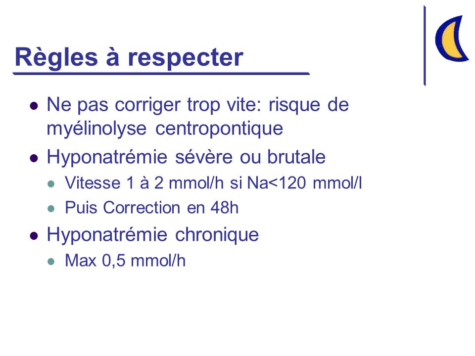 Règles à respecter Ne pas corriger trop vite: risque de myélinolyse centropontique. Hyponatrémie sévère ou brutale.