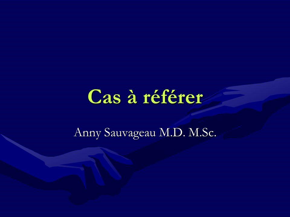 Cas à référer Anny Sauvageau M.D. M.Sc.