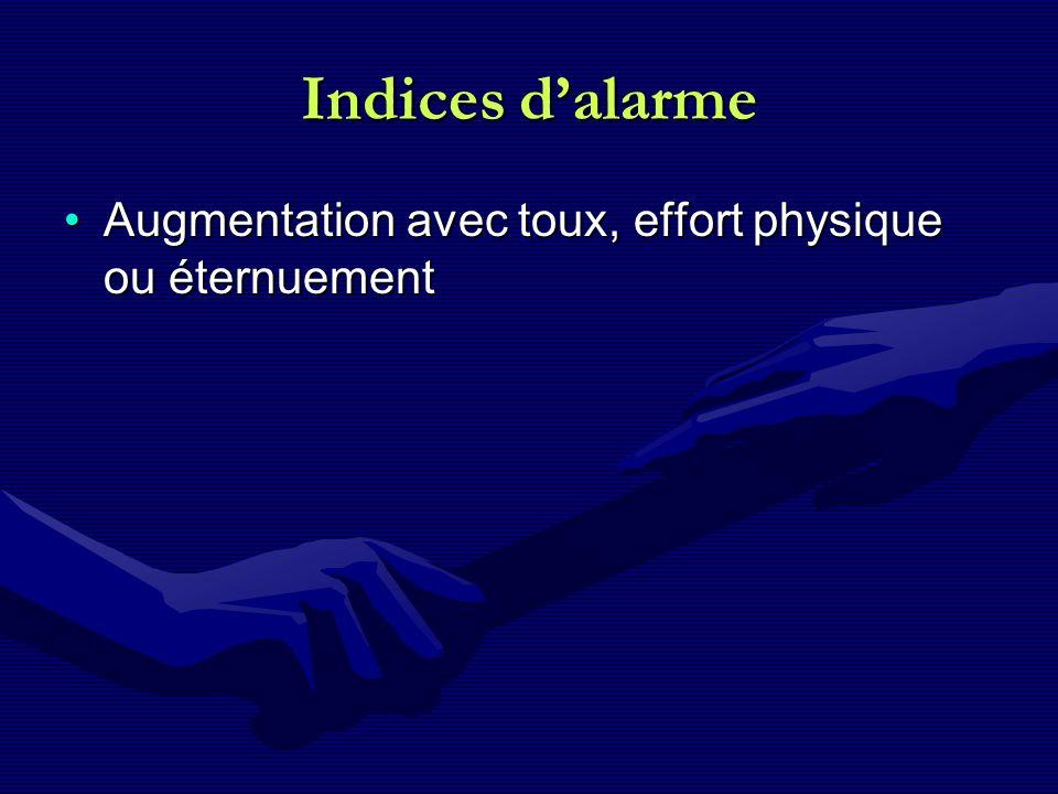 Indices d'alarme Augmentation avec toux, effort physique ou éternuement