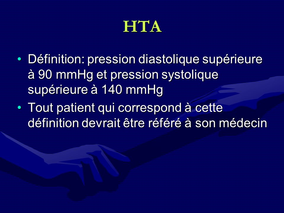 HTA Définition: pression diastolique supérieure à 90 mmHg et pression systolique supérieure à 140 mmHg.