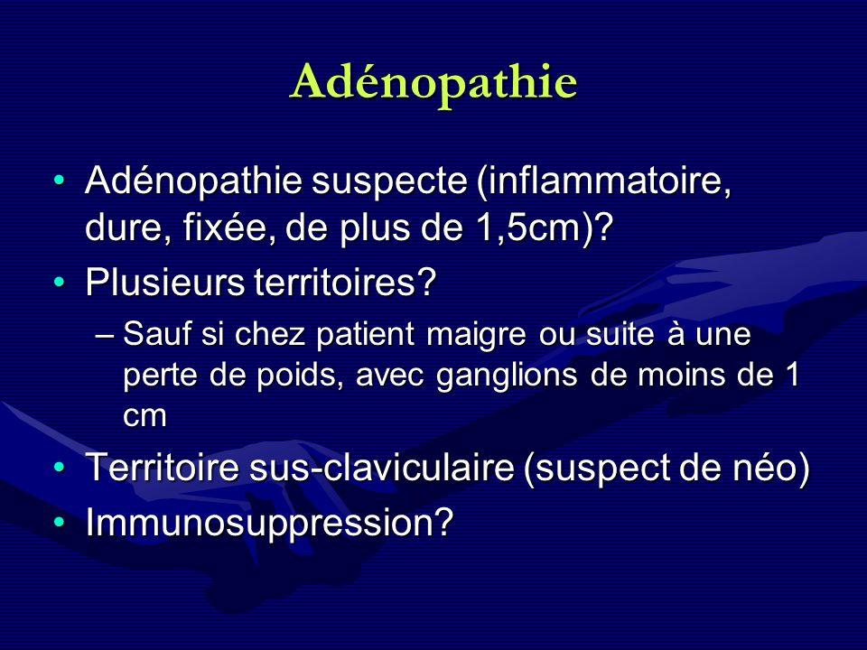 Adénopathie Adénopathie suspecte (inflammatoire, dure, fixée, de plus de 1,5cm) Plusieurs territoires