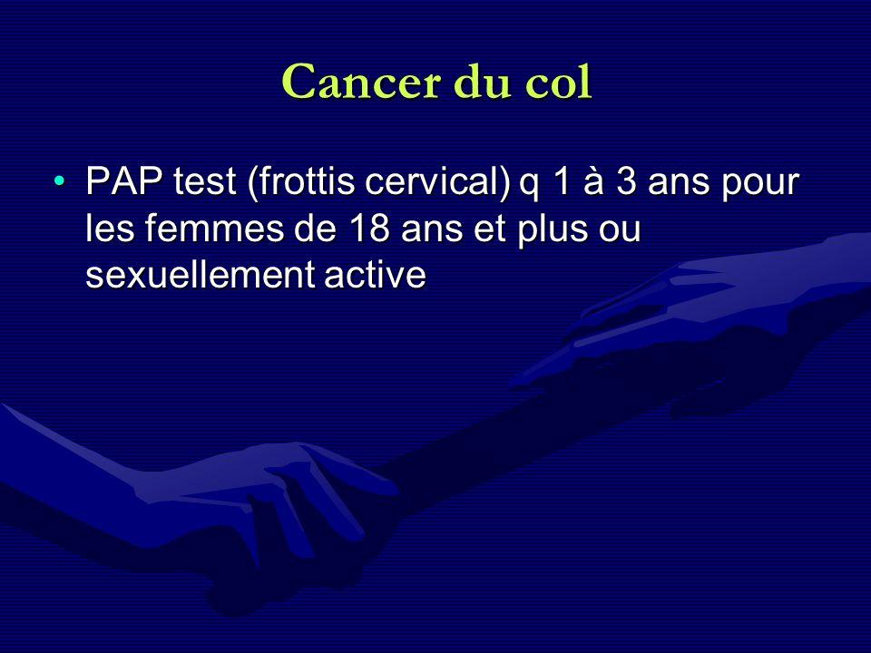Cancer du col PAP test (frottis cervical) q 1 à 3 ans pour les femmes de 18 ans et plus ou sexuellement active.