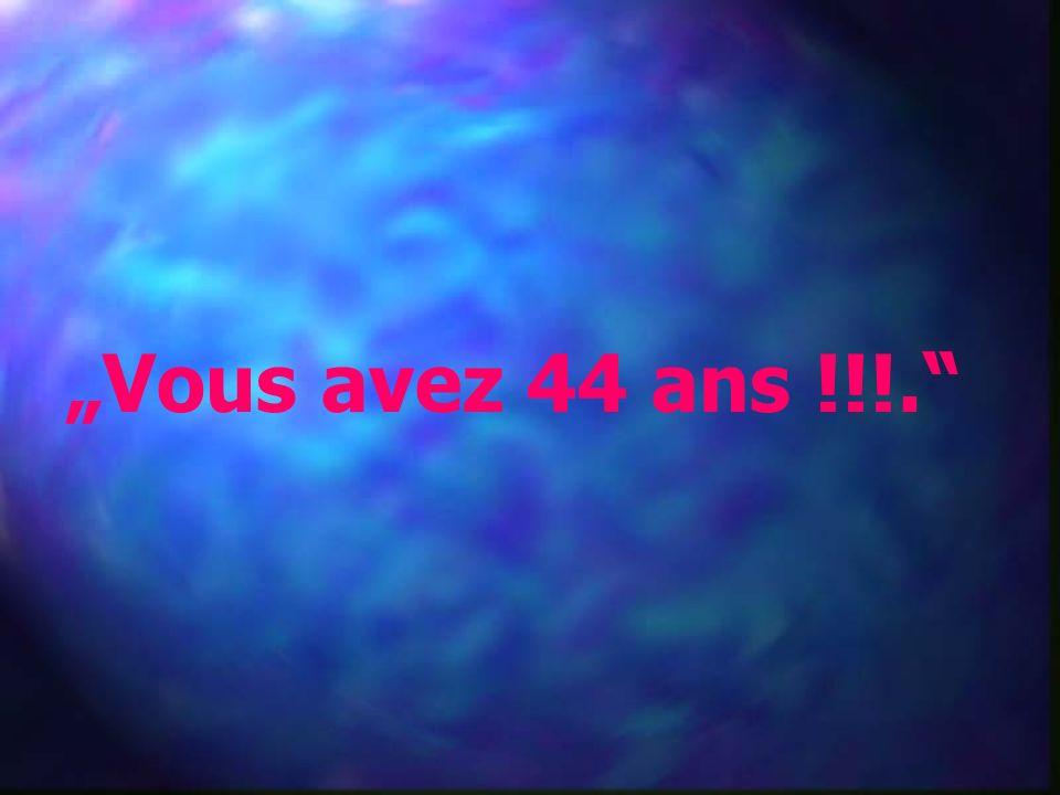 """""""Vous avez 44 ans !!!."""