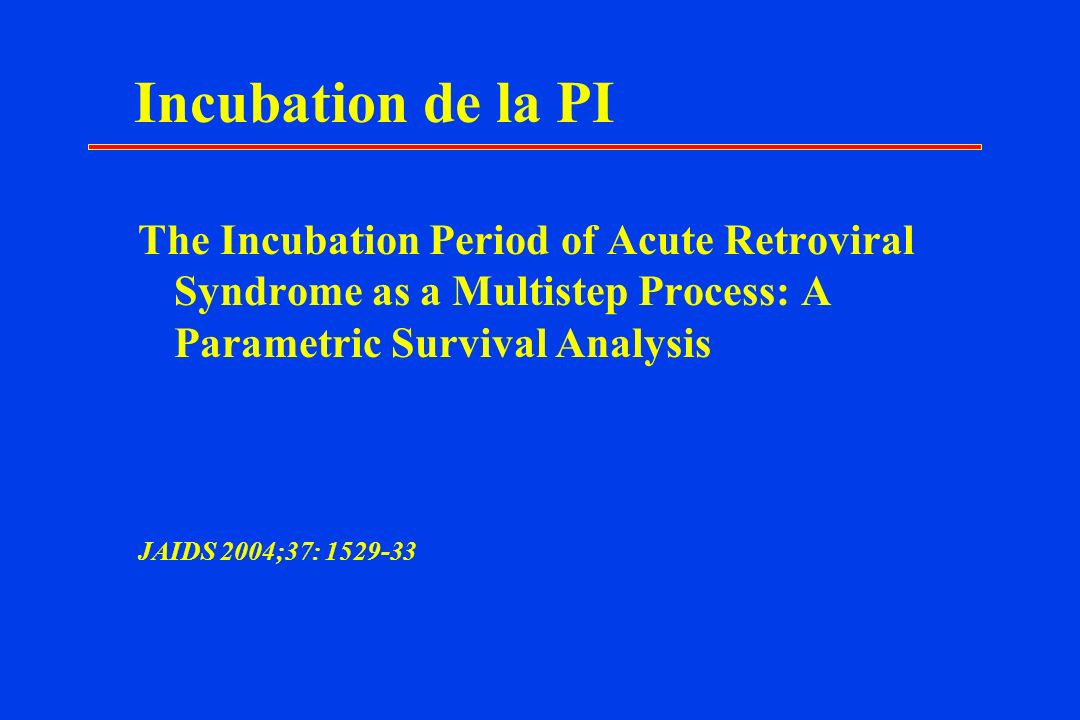Incubation de la PI The Incubation Period of Acute Retroviral Syndrome as a Multistep Process: A Parametric Survival Analysis.