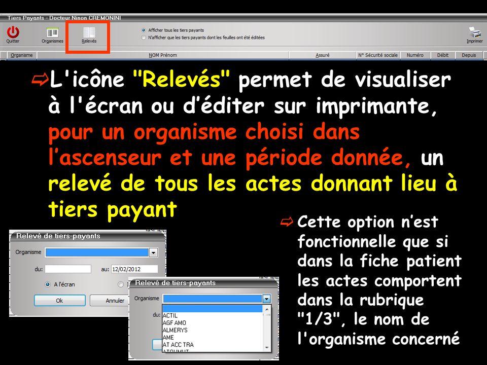 L icône Relevés permet de visualiser à l écran ou d'éditer sur imprimante, pour un organisme choisi dans l'ascenseur et une période donnée, un relevé de tous les actes donnant lieu à tiers payant
