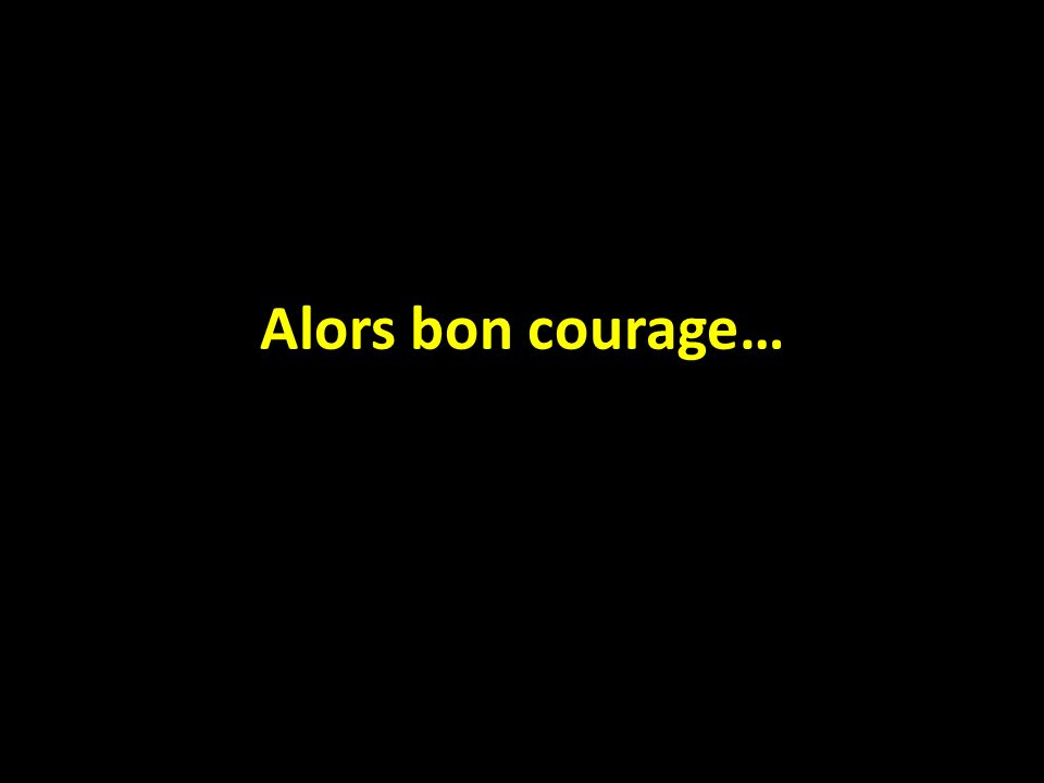 Alors bon courage…