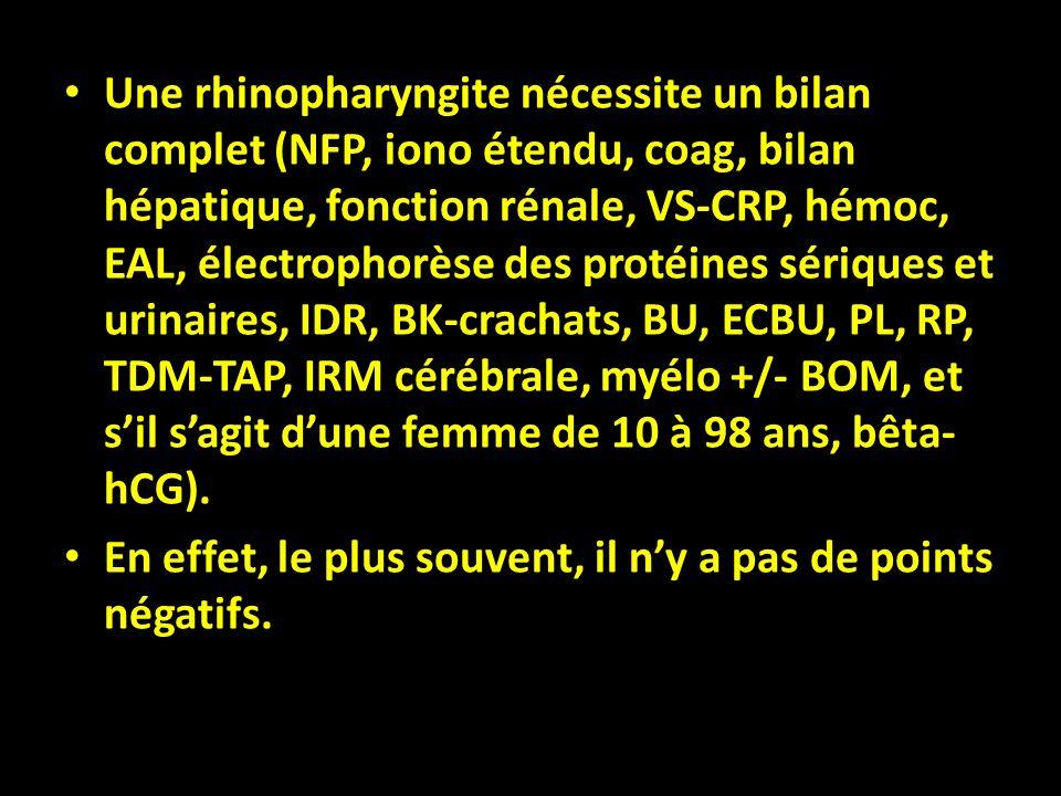 Une rhinopharyngite nécessite un bilan complet (NFP, iono étendu, coag, bilan hépatique, fonction rénale, VS-CRP, hémoc, EAL, électrophorèse des protéines sériques et urinaires, IDR, BK-crachats, BU, ECBU, PL, RP, TDM-TAP, IRM cérébrale, myélo +/- BOM, et s'il s'agit d'une femme de 10 à 98 ans, bêta-hCG).