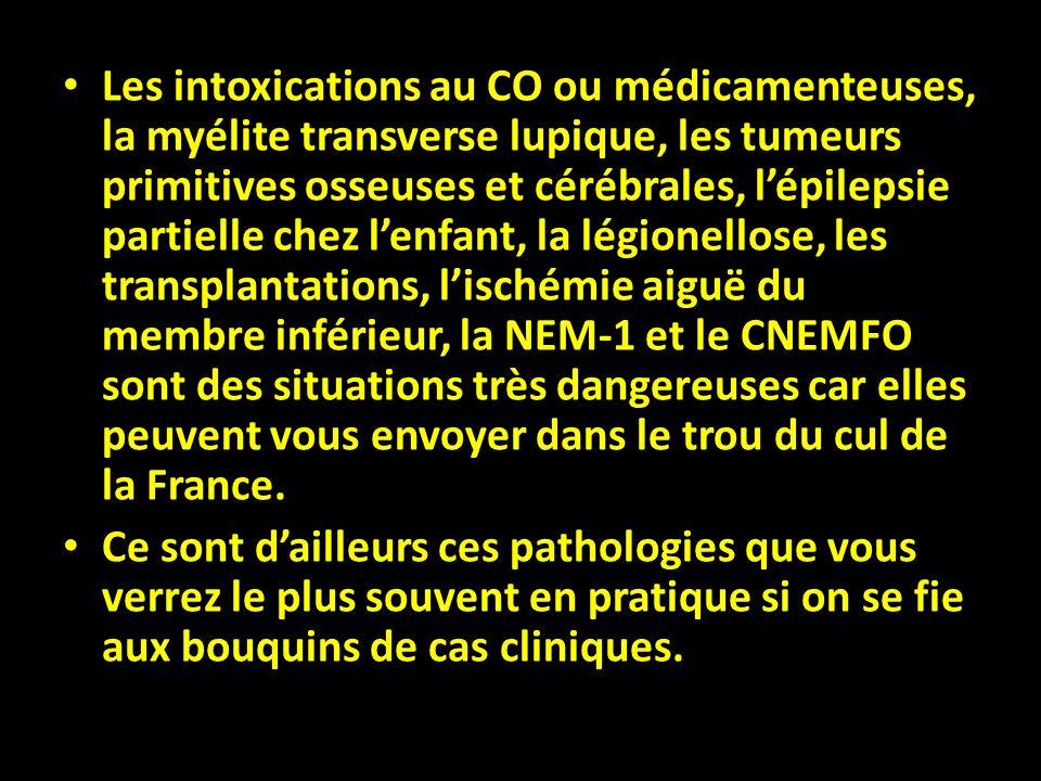 Les intoxications au CO ou médicamenteuses, la myélite transverse lupique, les tumeurs primitives osseuses et cérébrales, l'épilepsie partielle chez l'enfant, la légionellose, les transplantations, l'ischémie aiguë du membre inférieur, la NEM-1 et le CNEMFO sont des situations très dangereuses car elles peuvent vous envoyer dans le trou du cul de la France.