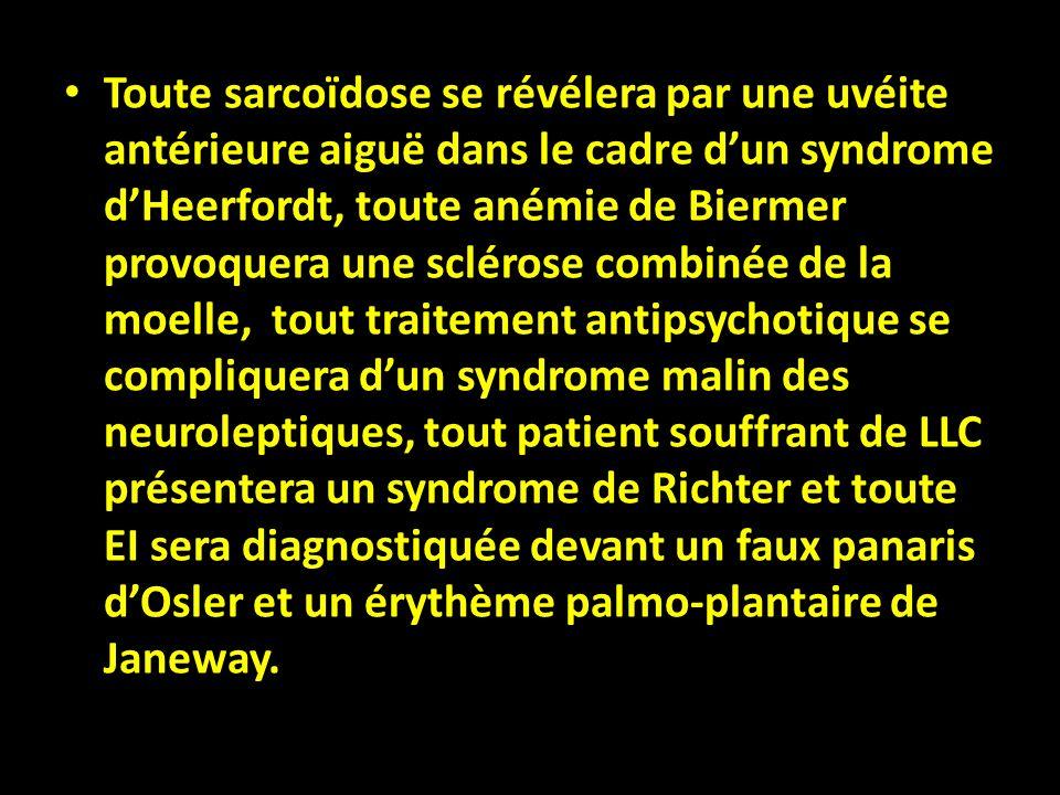 Toute sarcoïdose se révélera par une uvéite antérieure aiguë dans le cadre d'un syndrome d'Heerfordt, toute anémie de Biermer provoquera une sclérose combinée de la moelle, tout traitement antipsychotique se compliquera d'un syndrome malin des neuroleptiques, tout patient souffrant de LLC présentera un syndrome de Richter et toute EI sera diagnostiquée devant un faux panaris d'Osler et un érythème palmo-plantaire de Janeway.