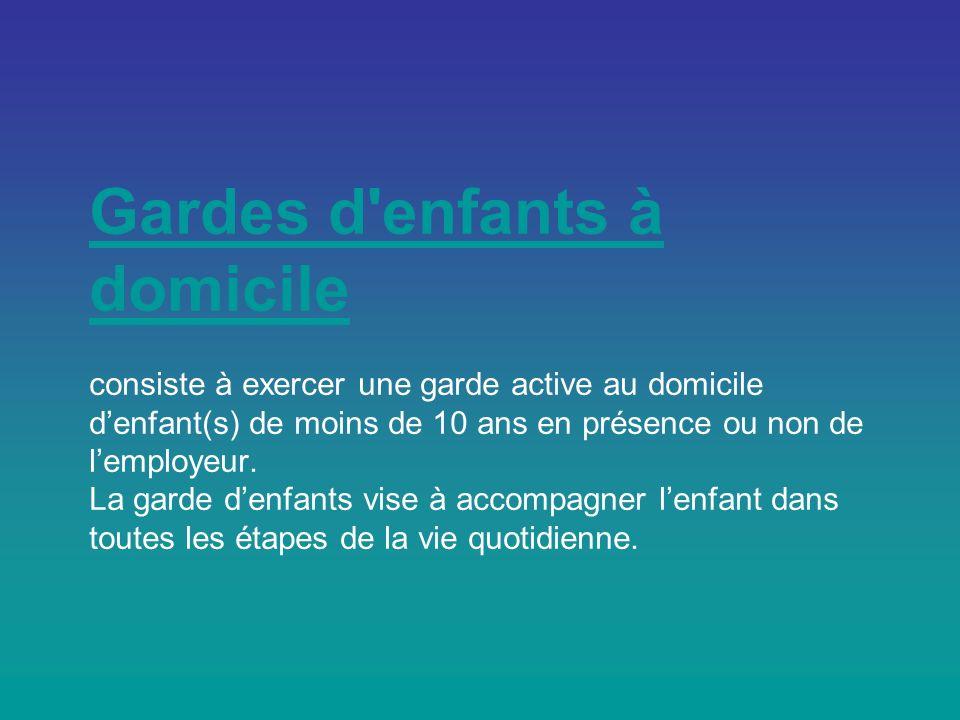 Gardes d enfants à domicile consiste à exercer une garde active au domicile d'enfant(s) de moins de 10 ans en présence ou non de l'employeur.