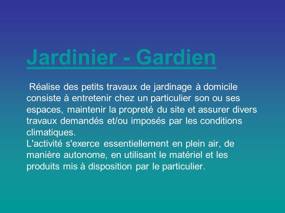 Jardinier - Gardien Réalise des petits travaux de jardinage à domicile consiste à entretenir chez un particulier son ou ses espaces, maintenir la propreté du site et assurer divers travaux demandés et/ou imposés par les conditions climatiques.