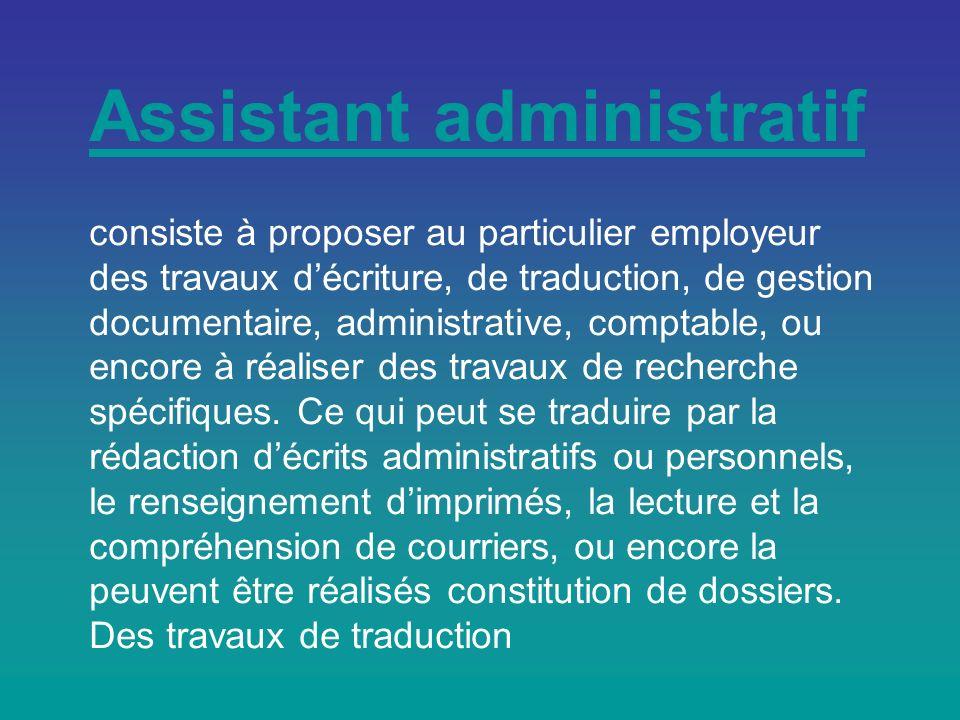 Assistant administratif consiste à proposer au particulier employeur des travaux d'écriture, de traduction, de gestion documentaire, administrative, comptable, ou encore à réaliser des travaux de recherche spécifiques.