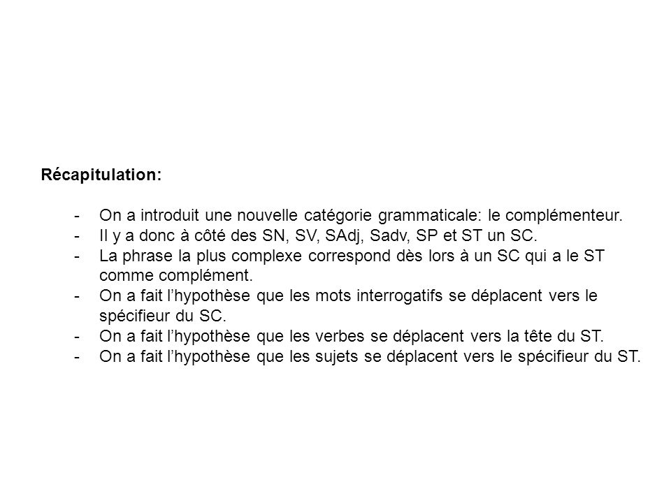Récapitulation: On a introduit une nouvelle catégorie grammaticale: le complémenteur. Il y a donc à côté des SN, SV, SAdj, Sadv, SP et ST un SC.