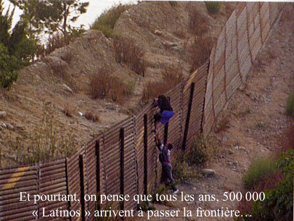 Et pourtant, on pense que tous les ans, 500 000 « Latinos » arrivent à passer la frontière…