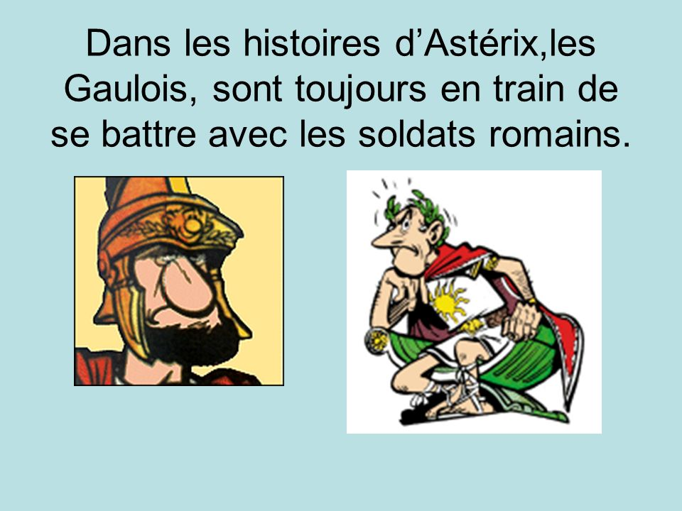 Dans les histoires d'Astérix,les Gaulois, sont toujours en train de se battre avec les soldats romains.
