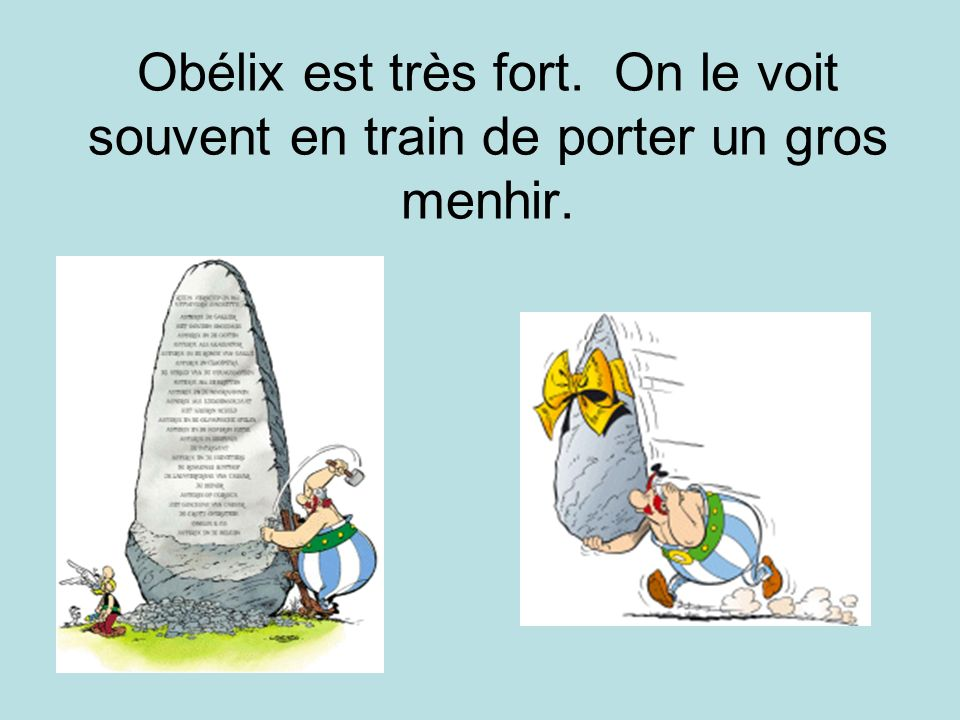 Obélix est très fort. On le voit souvent en train de porter un gros menhir.