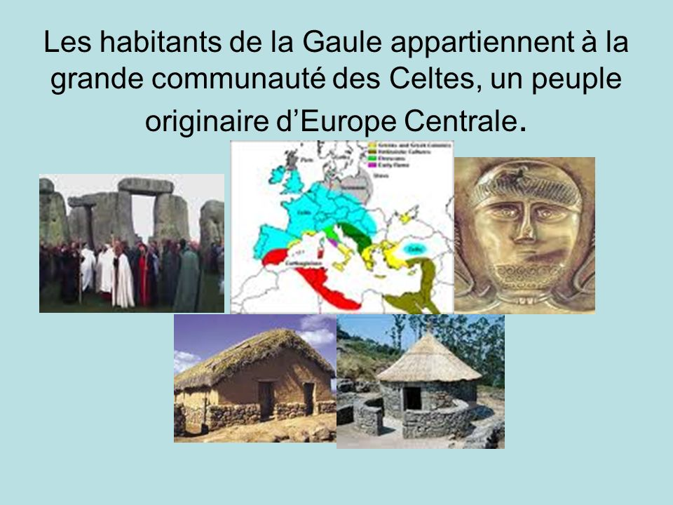 Les habitants de la Gaule appartiennent à la grande communauté des Celtes, un peuple originaire d'Europe Centrale.