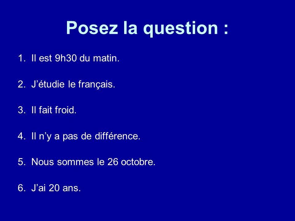 Posez la question : 1. Il est 9h30 du matin. 2. J'étudie le français.